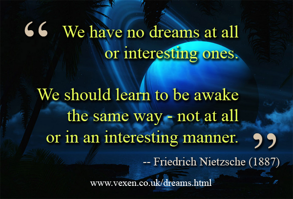 'We have no dreams at all or interesting ones. We should learn to be awake the same way - not at all or in an interesting manner.' quote from Friedrich Nietzsche (1887) on vexen.co.uk/dreams.html