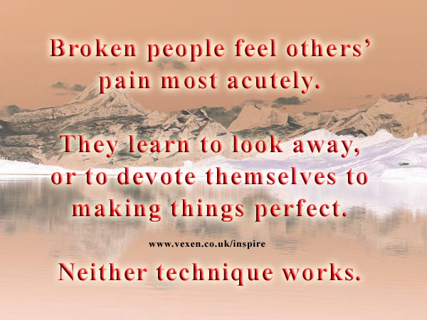Broken people feel others' pain most acutely. We learn to look away, or to devote ourselves to making things perfect.