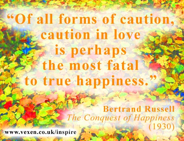 Of All Forms of Caution, Caution in Love is Perhaps the Most Fatal to True Happiness